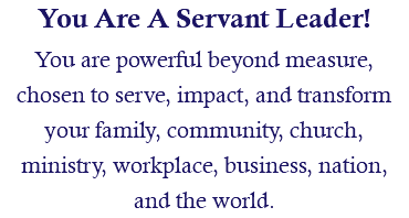 You Are A Servant Leader! You are powerful beyond measure, chosen to serve, impact, and transform your family, community, church, ministry, workplace, business, nation, and the world.