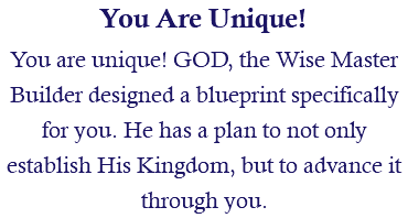 You Are Unique! You are unique! GOD, the Wise Master Builder designed a blueprint specifically for you. He has a plan to not only establish His Kingdom, but to advance it through you.