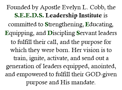 Founded by Apostle Evelyn L. Cobb, the S.E.E.D.S. Leadership Institute is committed to Strengthening, Educating, Equipping, and Discipling Servant leaders to fulfill their call, and the purpose for which they were born. Her vision is to train, ignite, activate, and send out a generation of leaders equipped, anointed, and empowered to fulfill their GOD-given purpose and His mandate.
