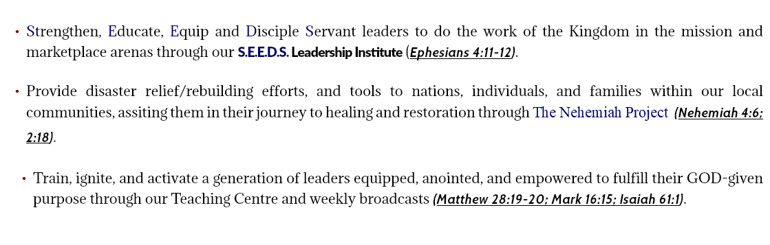 Strengthen, Educate, Equip and Disciple Servant leaders to do the work of the Kingdom in the mission and marketplace arenas through our S.E.E.D.S. Leadership Institute (Ephesians 4:11-12). Provide disaster relief/rebuilding efforts, and tools to nations, individuals, and families within our local communities, assiting them in their journey to healing and restoration through The Nehemiah Project (Nehemiah 4:6; 2:18). Train, ignite, and activate a generation of leaders equipped, anointed, and empowered to fulfill their GOD-given purpose through our Teaching Centre and weekly broadcasts (Matthew 28:19-20; Mark 16:15; Isaiah 61:1).